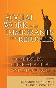 Social Work with Immigrants and Refugees: Legal Issues, Clinical Skills and Advocacy 9780826133359
