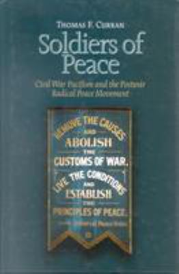 Soldiers of Peace: Civil War Pacifism and the Postwar Radical Peace Movement 9780823222100