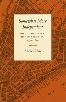 Somewhat More Independent: The End of Slavery in New York City, 1770-1810 9780820323749