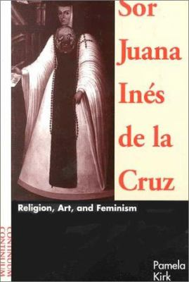 Sor Juana Ines de La Cruz: Religion, Art, & Feminism 9780826411693