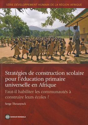 Strategies de Construction Scolaire Pour L'Education Primaire Universelle En Afrique: Faut-Il Habiliter les Communautes A Construire Leurs Ecoles? 9780821387054