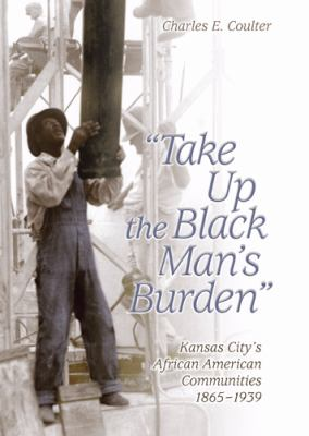 Take Up the Black Man's Burden: Kansas City's African American Communities, 1865-1939 9780826216496