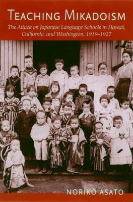 Teaching Mikadoism: The Attack on Japanese Language Schools in Hawaii, California, and Washington, 1919-1927 9780824828981