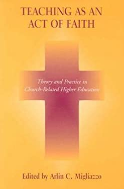 Teaching as an Act of Faith: Theory and Practice in Church Related Higher Education 9780823222216