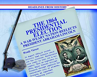 The 1864 Presidential Election: A War-Weary Nation Reelects President Abraham Lincoln 9780823962242
