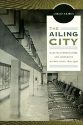 The Ailing City: Health, Tuberculosis, and Culture in Buenos Aires, 1870-1950 12445350