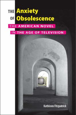 The Anxiety of Obsolescence: The American Novel in the Age of Television 9780826515193