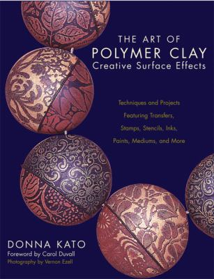 The Art of Polymer Clay Creative Surface Effects: Techniques and Projects Featuring Transfers, Stamps, Stencils, Inks, Paints, Mediums, and More 9780823013623