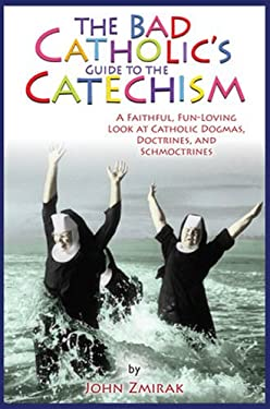 The Bad Catholic's Catechism: A Faithful, Fun-Loving Look at Catholic Dogmas, Doctrines, and Schmoctrines 9780824526801