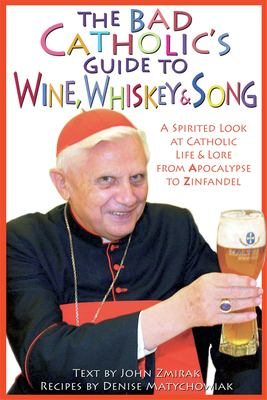 The Bad Catholic's Guide to Wine, Whiskey & Song: A Spirited Look at Catholic Life and Lore, from Apocalypse to Zinfandel 9780824524111
