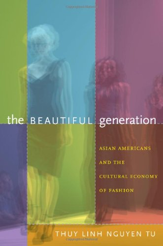 The Beautiful Generation: Asian Americans and the Cultural Economy of Fashion 9780822349136