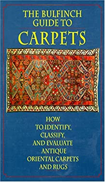 The Bulfinch Guide to Carpets: How to Identify, Classify, and Evaluate Antique Oriental Carpets and Rugs 9780821220573