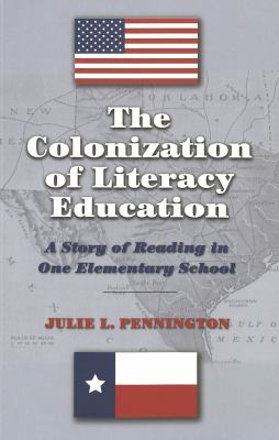 The Colonization of Literacy Education: A Story of Reading in One Elementary School 9780820469256