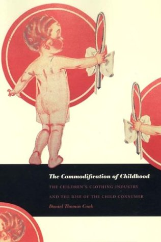 The Commodification of Childhood: The Children's Clothing Industry and the Rise of the Child Consumer 9780822332688