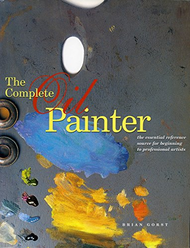 The Complete Oil Painter: The Essential Reference Source for Beginning to Professional Artists 9780823008551