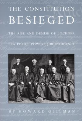 The Constitution Besieged: The Rise & Demise of Lochner Era Police Powers Jurisprudence 9780822316428
