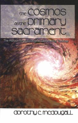 The Cosmos as the Primary Sacrament: The Horizon for an Ecological Sacramental Theology 9780820467146