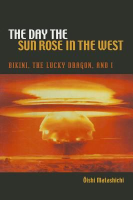 The Day the Sun Rose in the West: Bikini, the Lucky Dragon, and I 9780824835576
