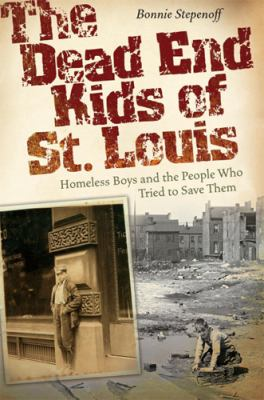 The Dead End Kids of St. Louis: Homeless Boys and the People Who Tried to Save Them 9780826218889