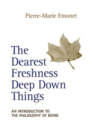 The Dearest Freshness Deep Down Things: An Introduction to the Philosophy of Being 9780824517946