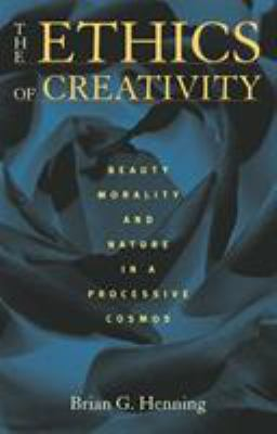 The Ethics of Creativity: Beauty, Morality, and Nature in a Processive Cosmos 9780822942719
