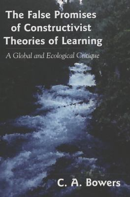 The False Promises of Constructivist Theories of Learning: A Global and Ecological Critique 9780820478845