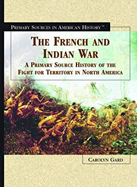 The French and Indian War: A Primary Source History of the Fight for Territory in North America 9780823945115