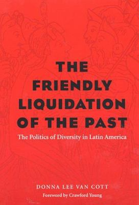 The Friendly Liquidation of the Past: The Politics of Diversity in Latin America 9780822941262