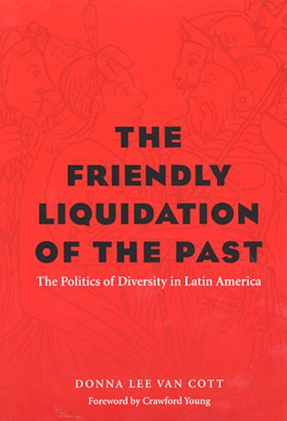 The Friendly Liquidation of the Past: The Politics of Diversity in Latin America 9780822957294