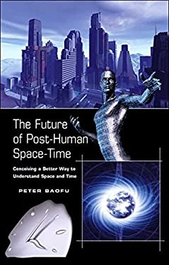 The Future of Post-Human Space-Time: Conceiving a Better Way to Understand Space and Time 9780820488714