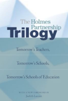 The Holmes Partnership Trilogy: Tomorrow's Teachers, Tomorrow's Schools, Tomorrow's Schools of Education with a New Foreword by Judith Lanier 9780820488325