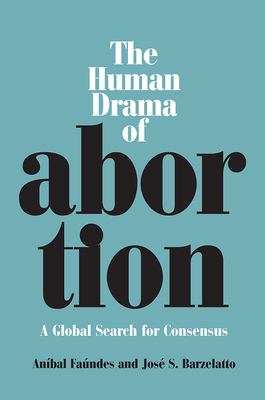 The Human Drama of Abortion: A Global Search for Consensus 9780826515261