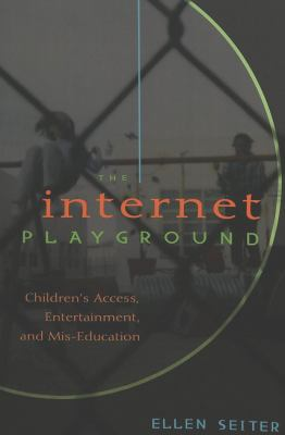 The Internet Playground: Children's Access, Entertainment, and MIS-Education Second Printing 9780820471242