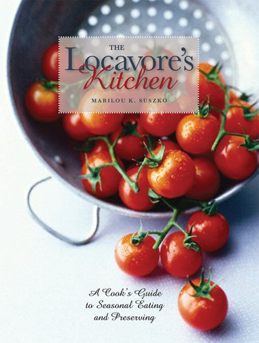 The Locavore's Kitchen: A Cook's Guide to Seasonal Eating and Preserving 9780821419380