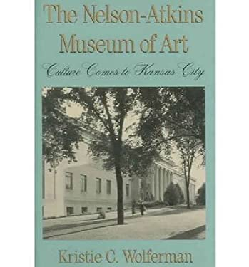The Nelson-Atkins Museum of Art Nelson-Atkins Museum of Art Nelson-Atkins Museum of Art: Culture Comes to Kansas City Culture Comes to Kansas City Cul 9780826209085