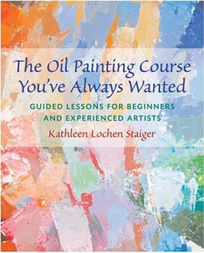 The Oil Painting Course You've Always Wanted: Guided Lessons for Beginners & Experienced Artists 9780823032594