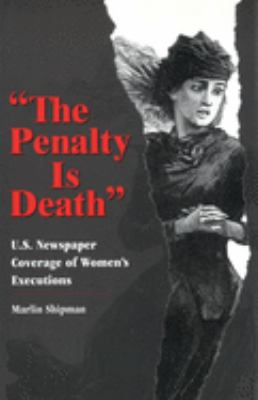 The Penalty Is Death: U.S. Newspaper Coverage of Women's Executions 9780826213860
