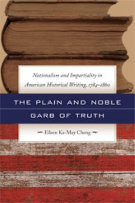 The Plain and Noble Garb of Truth: Nationalism & Impartiality in American Historical Writing, 1784-1860 9780820330730