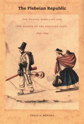 The Plebeian Republic: The Huanta Rebellion and the Making of the Peruvian State, 1820-1850 9780822334415