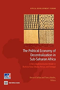 The Political Economy of Decentralization in Sub-Saharan Africa: A New Implementation Model in Burkina Faso, Ghana, Kenya, and Senegal 9780821396131