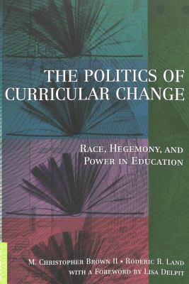 The Politics of Curricular Change: Race, Hegemony, and Power in Education with a Foreword by Lisa Delpit 9780820448633
