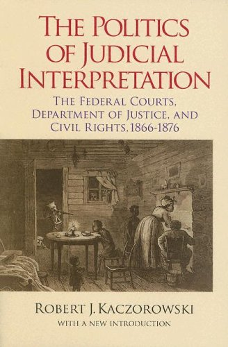 The Politics of Judicial Interpretation: The Federal Courts, Department of Justice, and Civil Rights, 1866-1876 9780823223824