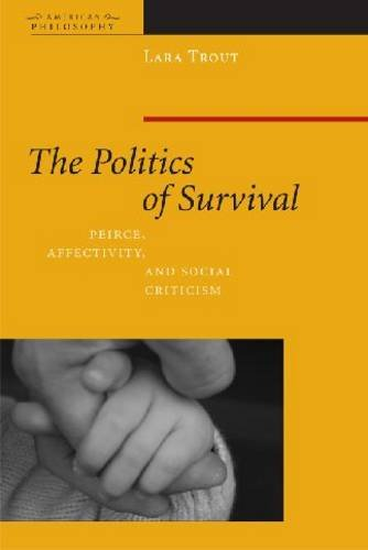 The Politics of Survival: Peirce, Affectivity, and Social Criticism 9780823232956