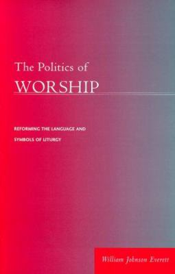 The Politics of Worship: Reforming the Language and Symbols of Liturgy 9780829813418