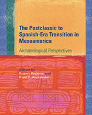 The Postclassic to Spanish-Era Transition in Mesoamerica: Archaeological Perspectives 9780826337399