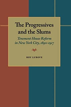 The Progressives and the Slums: Tenement House Reform in New York City, 1890-1917 9780822983798