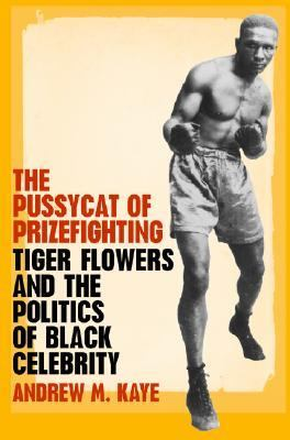 The Pussycat of Prizefighting: Tiger Flowers and the Politics of Black Celebrity 9780820325903