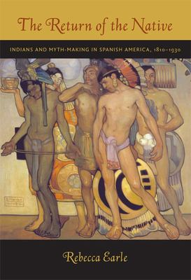 The Return of the Native: Indians and Myth-Making in Spanish America, 1810-1930 9780822340843