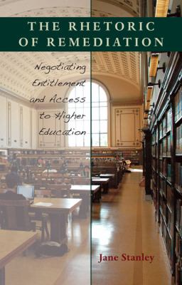 The Rhetoric of Remediation: Negotiating Entitlement and Access to Higher Education 9780822943860