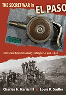 The Secret War in El Paso: Mexican Revolutionary Intrigue, 1906-1920 9780826346520